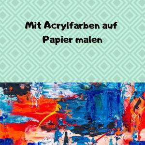 Mit Acrylfarben auf Papier malen